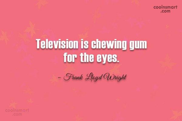 Quote: Television is chewing gum for the eyes....