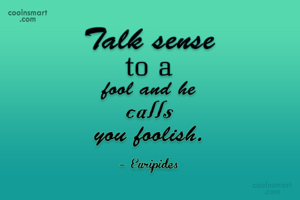Quote: Talk sense to a fool and he...