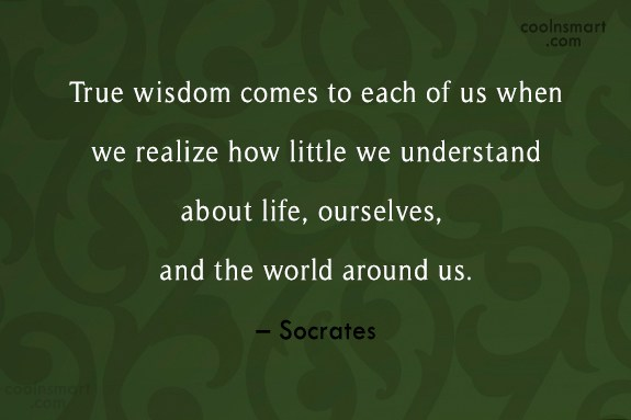 Quote: True wisdom comes to each of us...