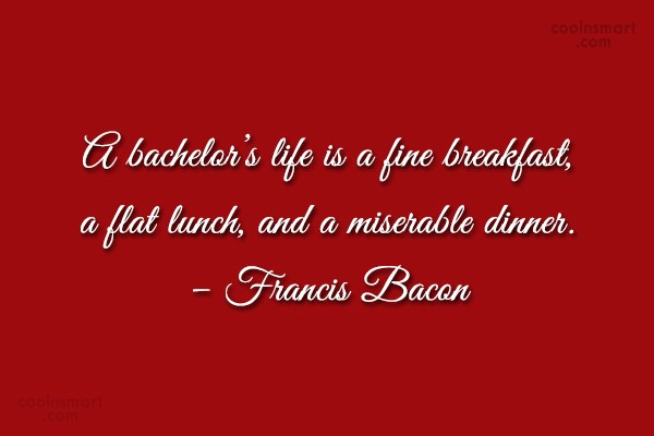 Quote: A bachelor's life is a fine breakfast,...