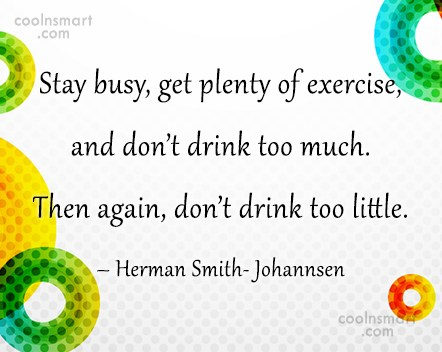 Quote: Stay busy, get plenty of exercise, and...