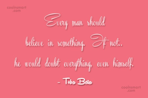 Quote: Every man should believe in something.If not..he...