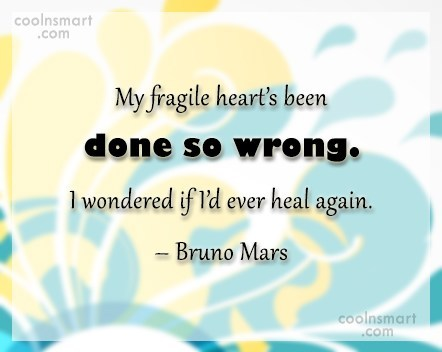 Quote: My fragile heart's been done so wrong....