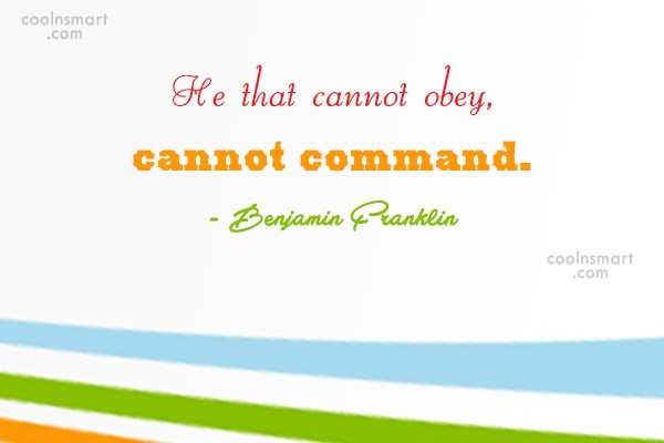"""""""He that cannot obey, cannot command."""" - Benjamin Franklin -"""