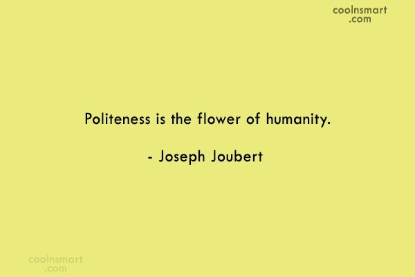 Quote: Politeness is the flower of humanity. –...
