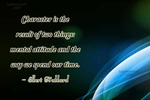 Quote: Character is the result of two things:...