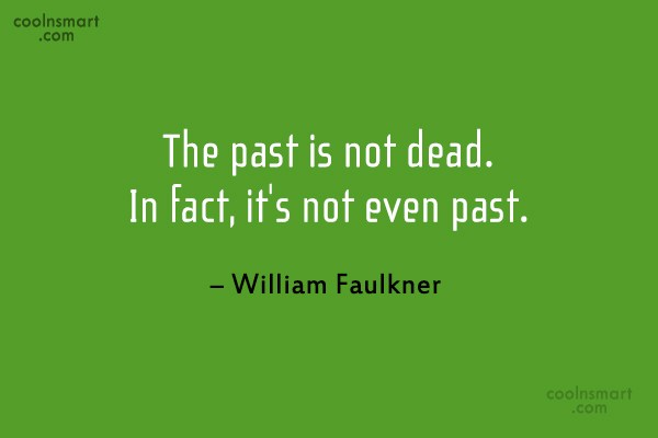 Quote: The past is not dead. In fact,...
