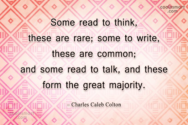 Quote: Some read to think, these are rare;...