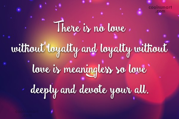 Loyalty Quote: There is no love without loyalty and...