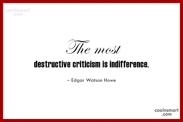 Criticism Quote: The most destructive criticism is indifference. –...