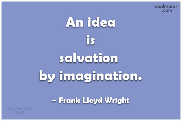 Ideas Quote: An idea is salvation by imagination. –...