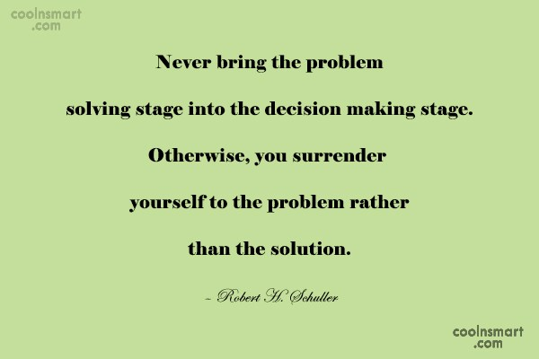 Problem Quote: Never bring the problem solving stage into...