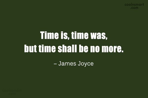 Quote: Time is, time was, but time shall...