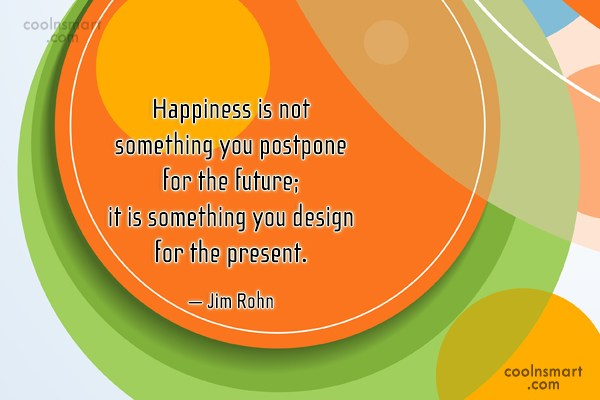 Quote: Happiness is not something you postpone for...