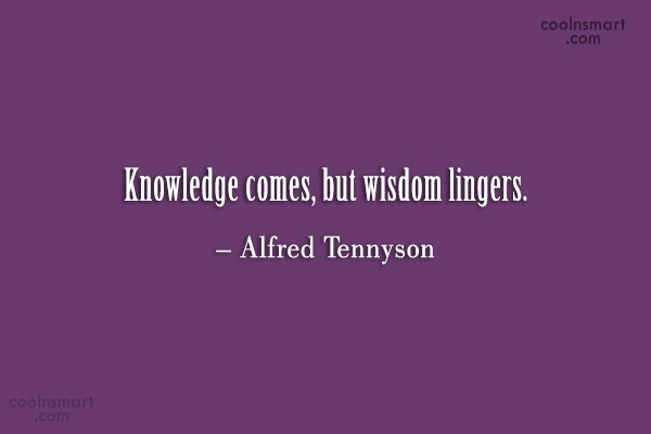 Quote: Knowledge comes, but wisdom lingers. – Alfred...