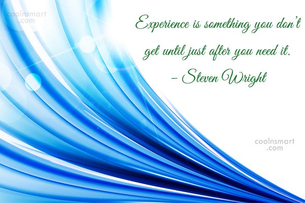 Quote: Experience is something you don't get until...