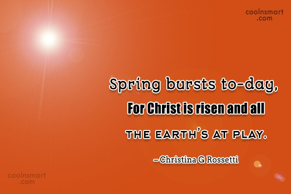 Quote: Spring bursts to-day, For Christ is risen...