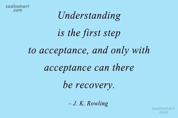 Quote: Understanding is the first step to acceptance,...