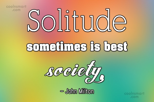 Quote: Solitude sometimes is best society. – John...