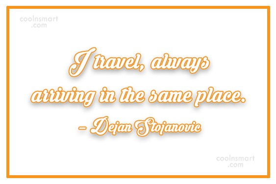 Quote: I travel, always arriving in the same...