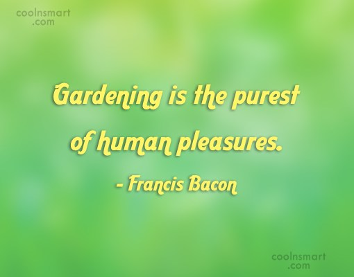Quote: Gardening is the purest of human pleasures....