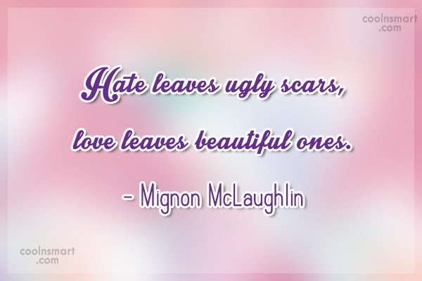 Quote: Hate leaves ugly scars, love leaves beautiful...