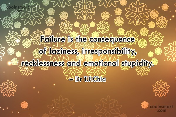 Failure Quote: Failure is the consequence of laziness, irresponsibility,...