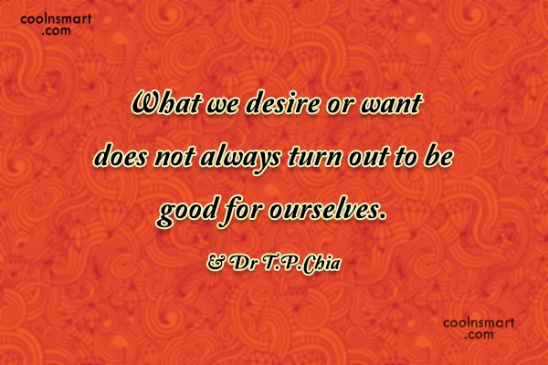 Wise Quote: What we desire or want does not...