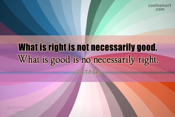 Quote: What is right is not necessarily good....