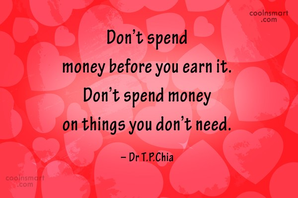 Money Quote: Don't spend money before you earn it....