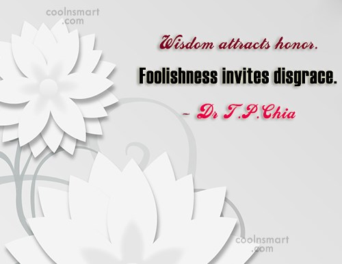 Wise Quote: Wisdom attracts honor. Foolishness invites disgrace. –...