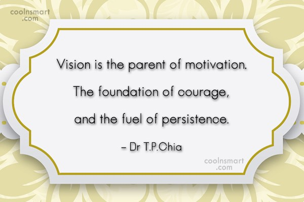 Courage Quote: Vision is the parent of motivation. The...