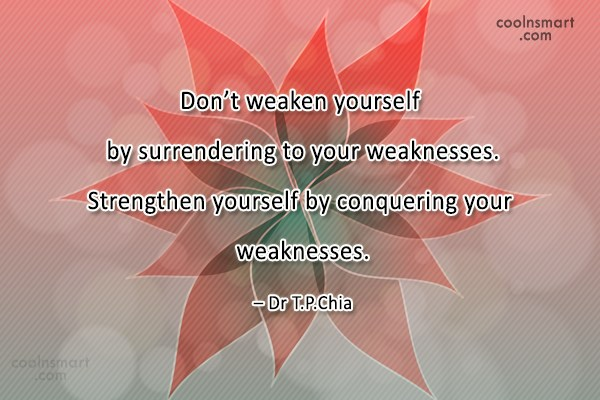 Weakness Quote: Don't weaken yourself by surrendering to your...