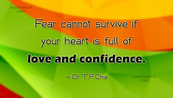 Fear Quote: Fear cannot survive if your heart is...