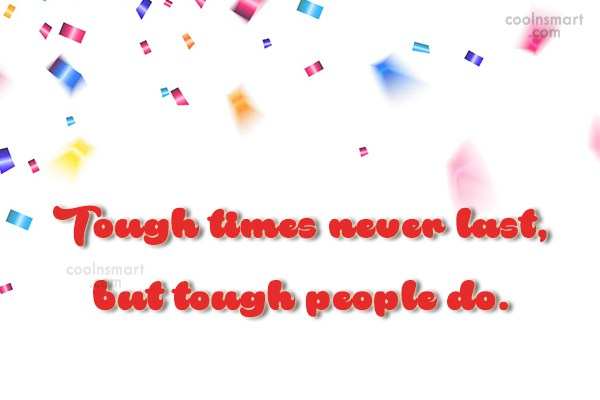 Wise Quote: Tough times never last, but tough people...
