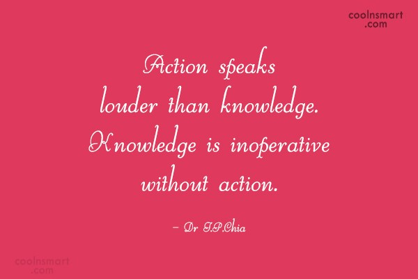 Action Quote: Action speaks louder than knowledge. Knowledge is...