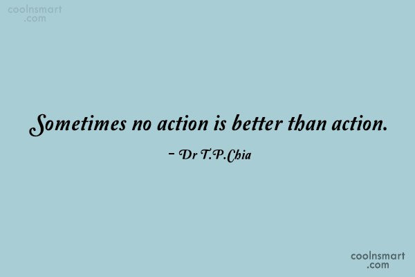 Action Quote: Sometimes no action is better than action....