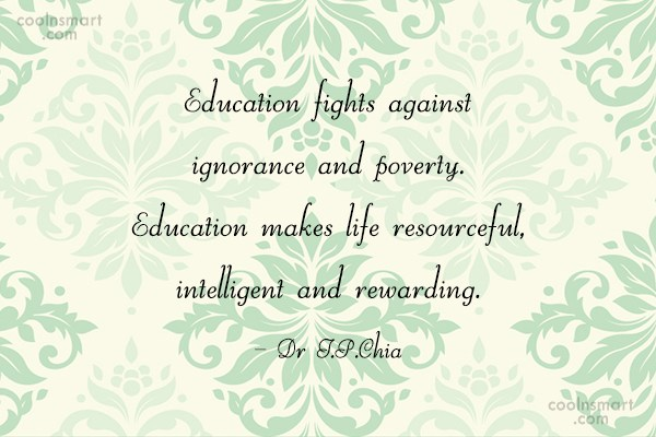 Education Quote: Education fights against ignorance and poverty. Education...