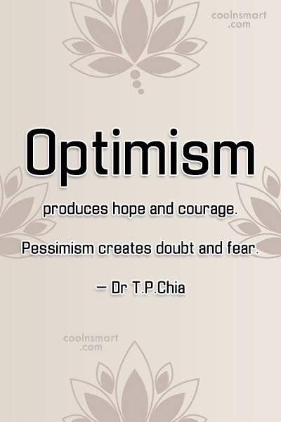 Quote: Optimism produces hope and courage. Pessimism creates...