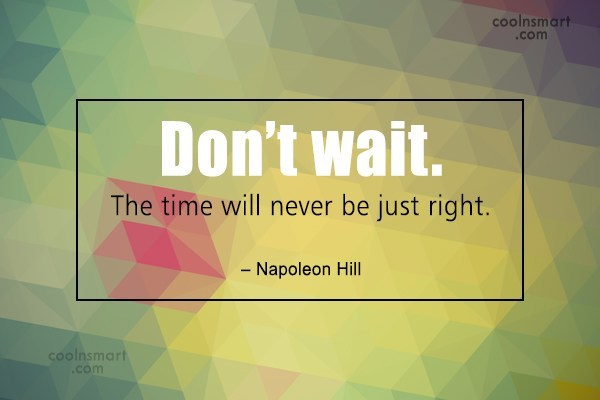 Perfection Quote: Don't wait. The time will never be...