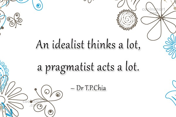 Thinking Quote: An idealist thinks a lot, a pragmatist...