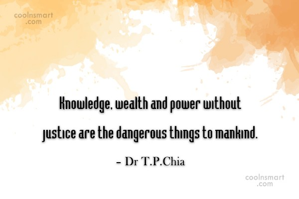 Justice Quote: Knowledge, wealth and power without justice are...