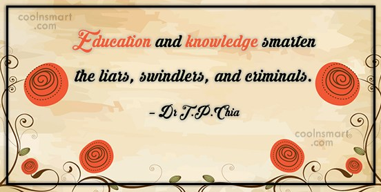 Education Quote: Education and knowledge smarten the liars, swindlers,...