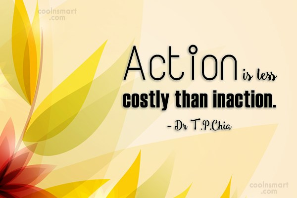 Action Quote: Action is less costly than inaction. –...