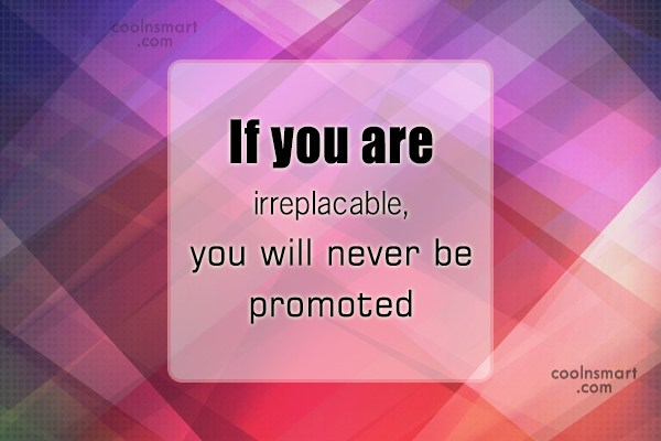 Job Quote: If you are irreplacable, you will never...