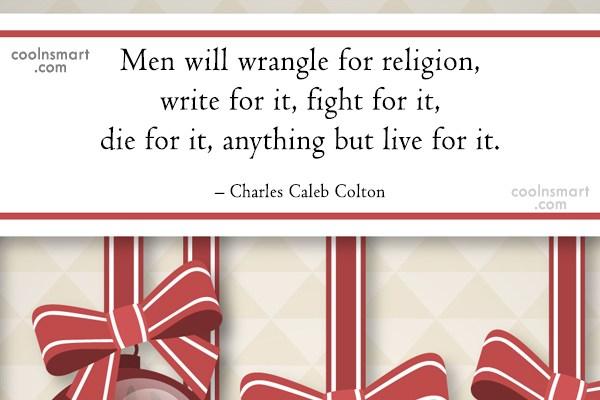 Religion Quote: Men will wrangle for religion, write for...