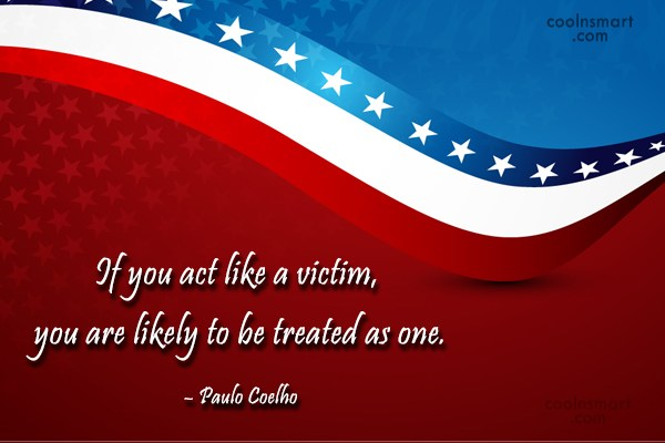 Quote: If you act like a victim, you...