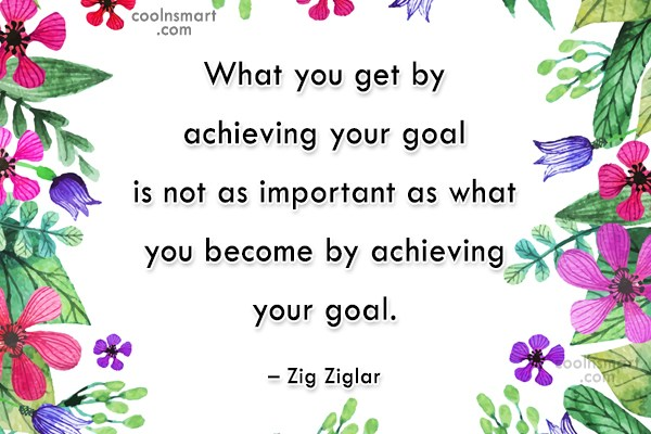 Goal Quote: What you get by achieving your goal...