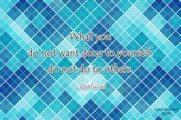 Quote: What you do not want done to...