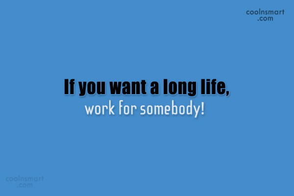 Job Quote: If you want a long life, work...